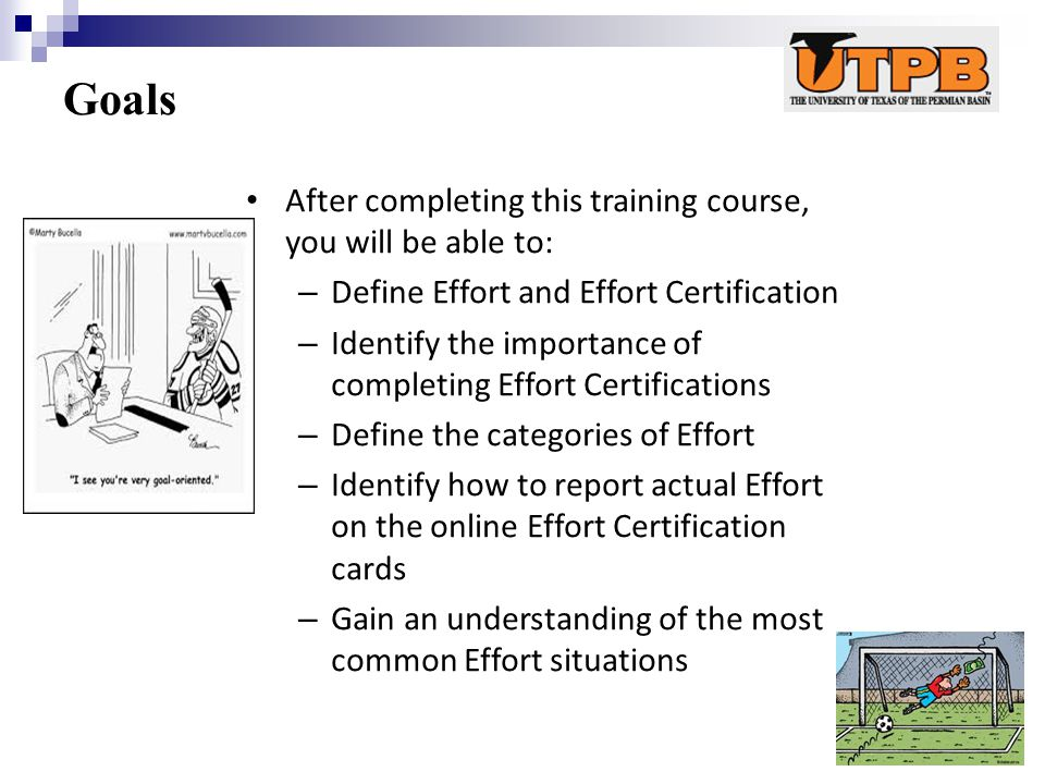 Goals After completing this training course, you will be able to: – Define Effort and Effort Certification – Identify the importance of completing Effort Certifications – Define the categories of Effort – Identify how to report actual Effort on the online Effort Certification cards – Gain an understanding of the most common Effort situations