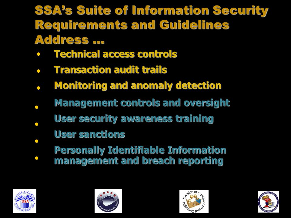 Technical access controls Transaction audit trails Monitoring and anomaly detection Management controls and oversight User security awareness training User sanctions Personally Identifiable Information management and breach reporting SSA's Suite of Information Security Requirements and Guidelines Address …