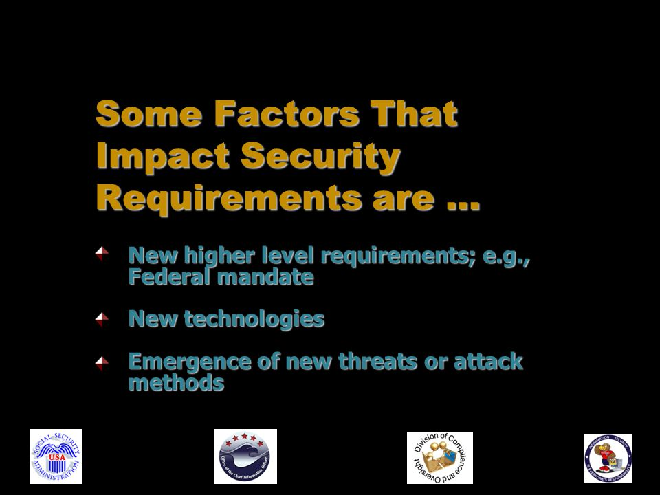 New higher level requirements; e.g., Federal mandate New technologies Emergence of new threats or attack methods Some Factors That Impact Security Requirements are …