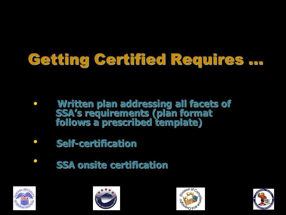 Written plan addressing all facets of SSA's requirements (plan format SSA's requirements (plan format follows a prescribed template) follows a prescribed template) Self-certification SSA onsite certification Getting Certified Requires …
