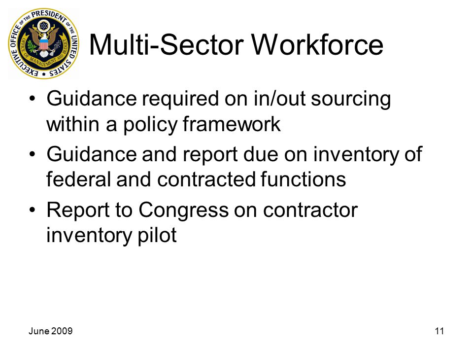 June 200911 Multi-Sector Workforce Guidance required on in/out sourcing within a policy framework Guidance and report due on inventory of federal and contracted functions Report to Congress on contractor inventory pilot