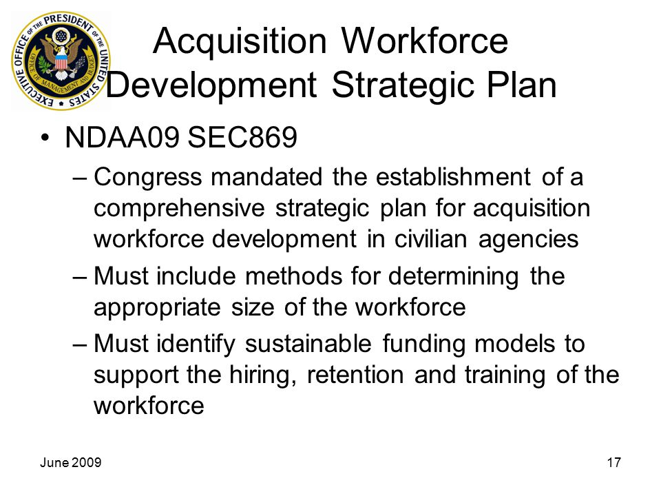 June 200917 Acquisition Workforce Development Strategic Plan NDAA09 SEC869 –Congress mandated the establishment of a comprehensive strategic plan for acquisition workforce development in civilian agencies –Must include methods for determining the appropriate size of the workforce –Must identify sustainable funding models to support the hiring, retention and training of the workforce