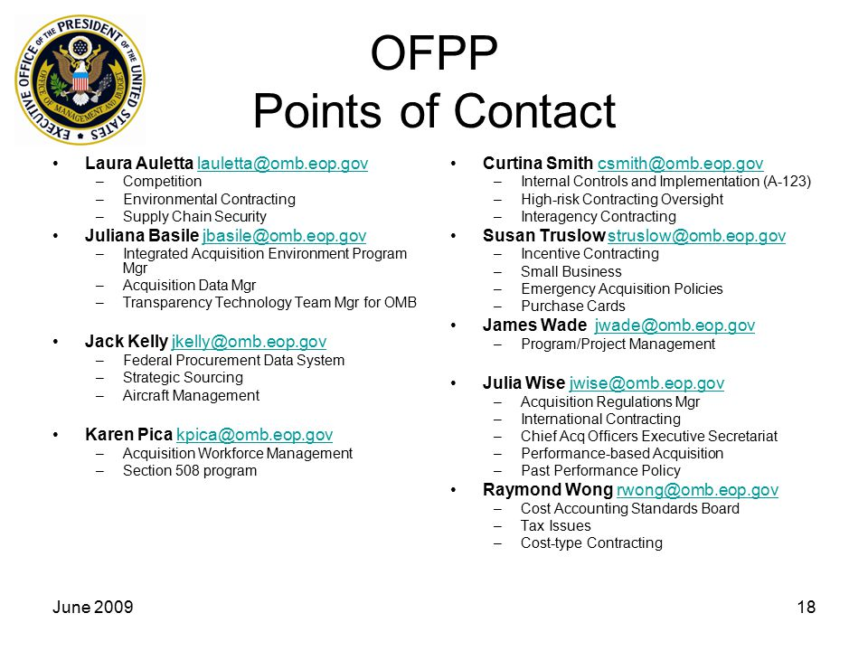 June 200918 OFPP Points of Contact Laura Auletta lauletta@omb.eop.govlauletta@omb.eop.gov –Competition –Environmental Contracting –Supply Chain Security Juliana Basile jbasile@omb.eop.govjbasile@omb.eop.gov –Integrated Acquisition Environment Program Mgr –Acquisition Data Mgr –Transparency Technology Team Mgr for OMB Jack Kelly jkelly@omb.eop.govjkelly@omb.eop.gov –Federal Procurement Data System –Strategic Sourcing –Aircraft Management Karen Pica kpica@omb.eop.govkpica@omb.eop.gov –Acquisition Workforce Management –Section 508 program Curtina Smith csmith@omb.eop.govcsmith@omb.eop.gov –Internal Controls and Implementation (A-123) –High-risk Contracting Oversight –Interagency Contracting Susan Truslow struslow@omb.eop.govstruslow@omb.eop.gov –Incentive Contracting –Small Business –Emergency Acquisition Policies –Purchase Cards James Wade jwade@omb.eop.govjwade@omb.eop.gov –Program/Project Management Julia Wise jwise@omb.eop.govjwise@omb.eop.gov –Acquisition Regulations Mgr –International Contracting –Chief Acq Officers Executive Secretariat –Performance-based Acquisition –Past Performance Policy Raymond Wong rwong@omb.eop.govrwong@omb.eop.gov –Cost Accounting Standards Board –Tax Issues –Cost-type Contracting
