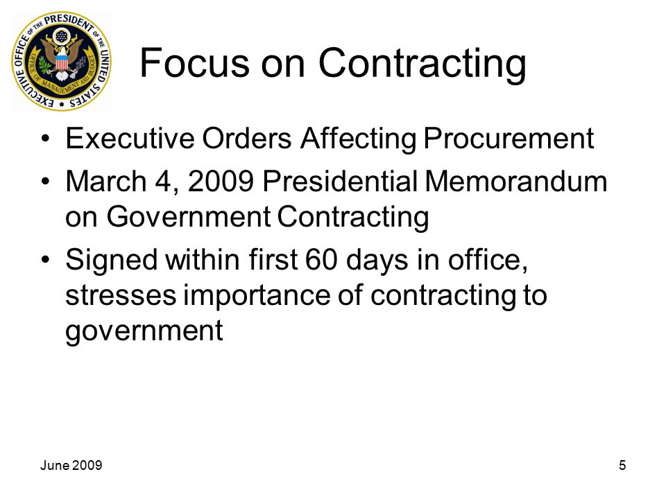 June 20095 Focus on Contracting Executive Orders Affecting Procurement March 4, 2009 Presidential Memorandum on Government Contracting Signed within first 60 days in office, stresses importance of contracting to government