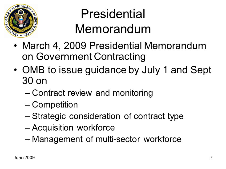 June 20097 Presidential Memorandum March 4, 2009 Presidential Memorandum on Government Contracting OMB to issue guidance by July 1 and Sept 30 on –Contract review and monitoring –Competition –Strategic consideration of contract type –Acquisition workforce –Management of multi-sector workforce