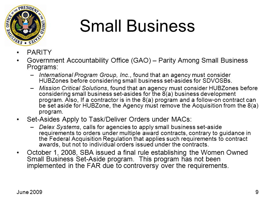 June 20099 Small Business PARITY Government Accountability Office (GAO) – Parity Among Small Business Programs: –International Program Group, Inc., found that an agency must consider HUBZones before considering small business set-asides for SDVOSBs.