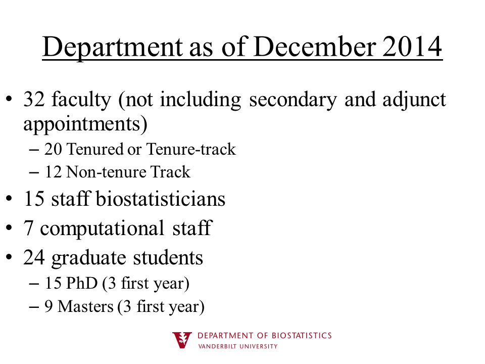 Department as of December 2014 32 faculty (not including secondary and adjunct appointments) – 20 Tenured or Tenure-track – 12 Non-tenure Track 15 staff biostatisticians 7 computational staff 24 graduate students – 15 PhD (3 first year) – 9 Masters (3 first year)