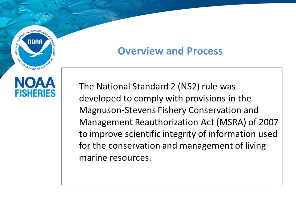 The National Standard 2 (NS2) rule was developed to comply with provisions in the Magnuson-Stevens Fishery Conservation and Management Reauthorization Act (MSRA) of 2007 to improve scientific integrity of information used for the conservation and management of living marine resources.