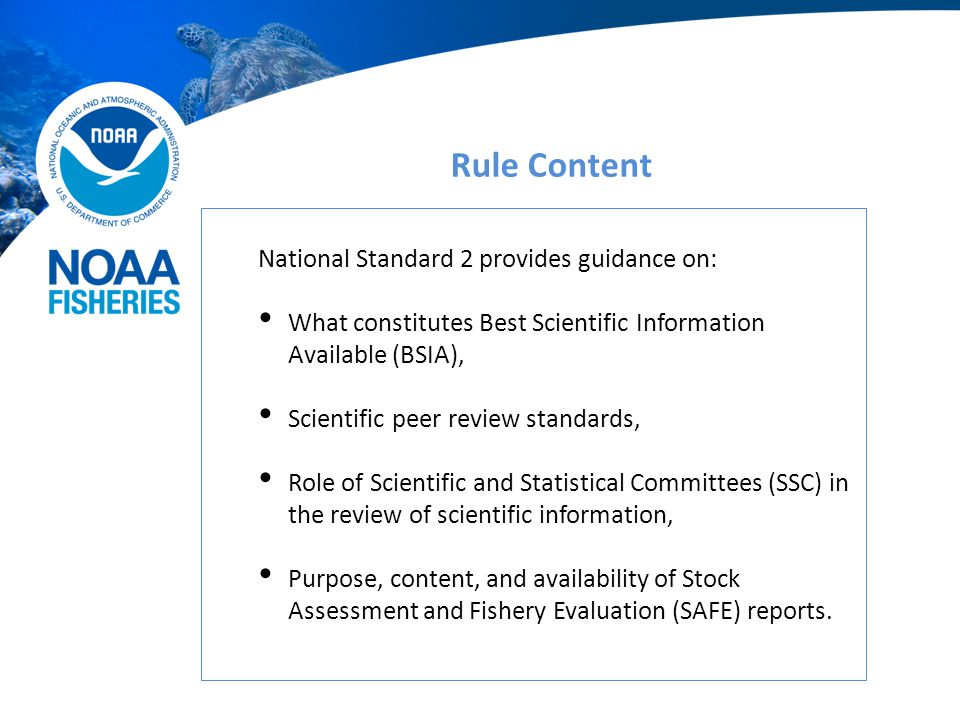 Rule Content National Standard 2 provides guidance on: What constitutes Best Scientific Information Available (BSIA), Scientific peer review standards, Role of Scientific and Statistical Committees (SSC) in the review of scientific information, Purpose, content, and availability of Stock Assessment and Fishery Evaluation (SAFE) reports.