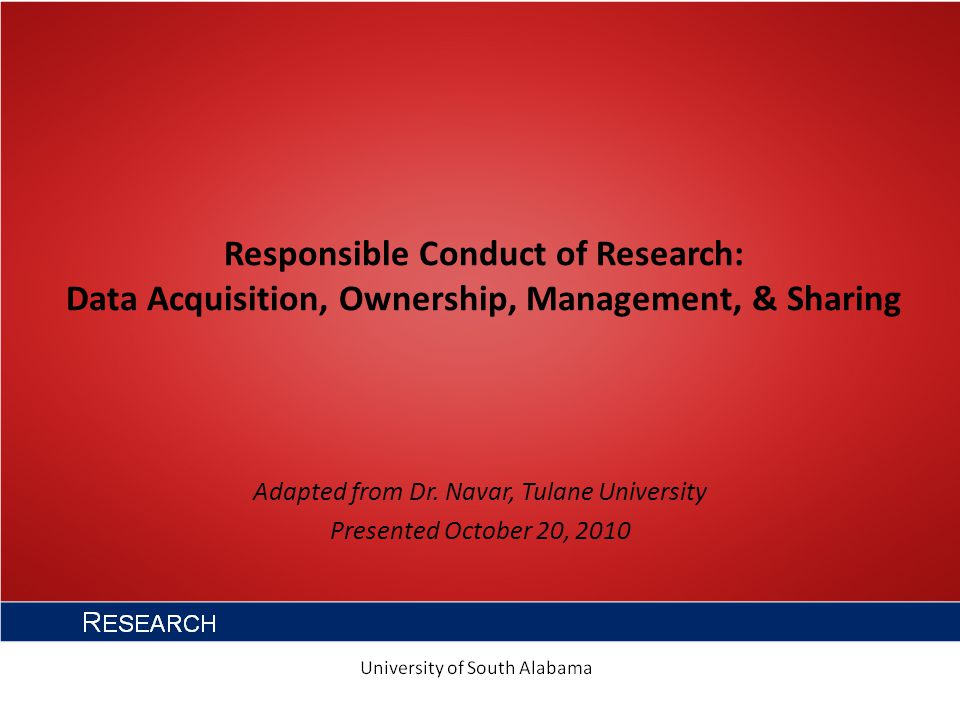 Responsible Conduct of Research: Data Acquisition, Ownership, Management, & Sharing Adapted from Dr.