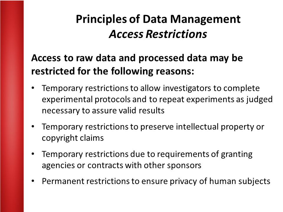 Principles of Data Management Access Restrictions Access to raw data and processed data may be restricted for the following reasons: Temporary restrictions to allow investigators to complete experimental protocols and to repeat experiments as judged necessary to assure valid results Temporary restrictions to preserve intellectual property or copyright claims Temporary restrictions due to requirements of granting agencies or contracts with other sponsors Permanent restrictions to ensure privacy of human subjects