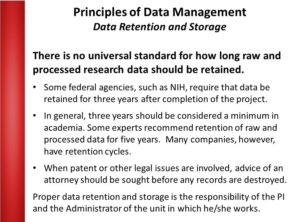Principles of Data Management Data Retention and Storage There is no universal standard for how long raw and processed research data should be retaine