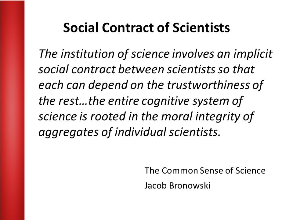 Social Contract of Scientists The institution of science involves an implicit social contract between scientists so that each can depend on the trustworthiness of the rest…the entire cognitive system of science is rooted in the moral integrity of aggregates of individual scientists.