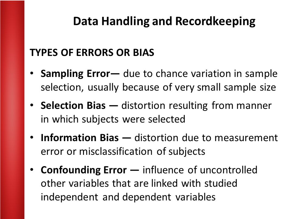 Data Handling and Recordkeeping TYPES OF ERRORS OR BIAS Sampling Error— due to chance variation in sample selection, usually because of very small sample size Selection Bias — distortion resulting from manner in which subjects were selected Information Bias — distortion due to measurement error or misclassification of subjects Confounding Error — influence of uncontrolled other variables that are linked with studied independent and dependent variables