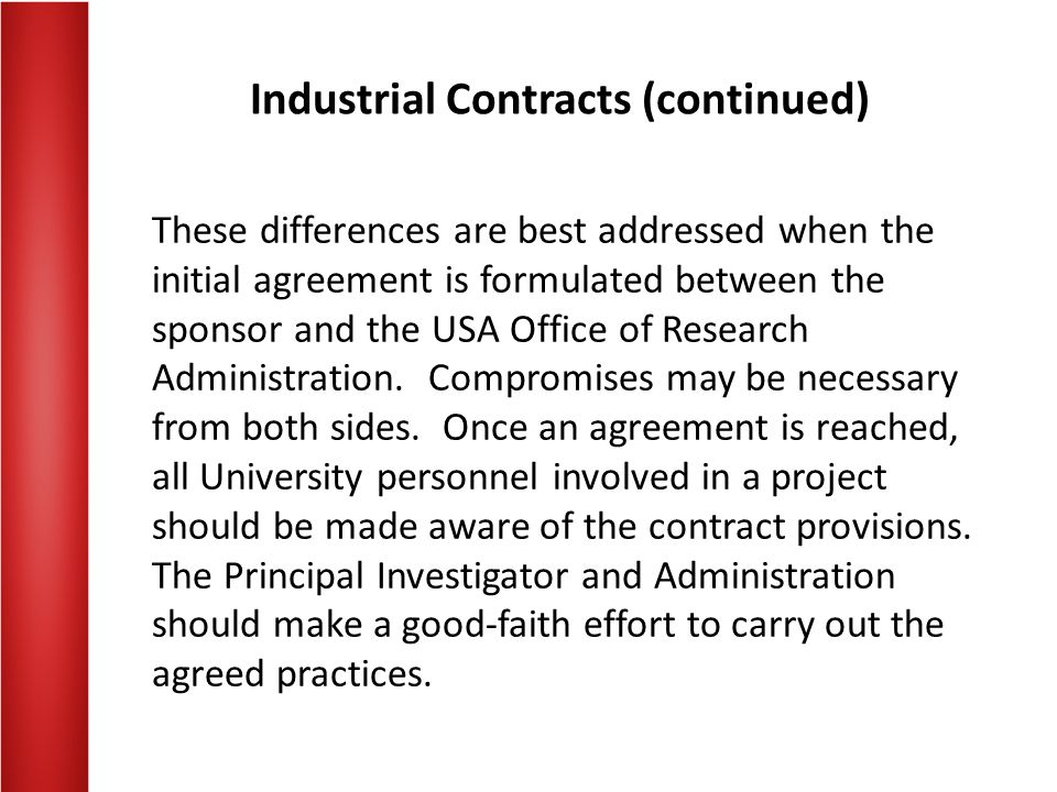 Industrial Contracts (continued) These differences are best addressed when the initial agreement is formulated between the sponsor and the USA Office of Research Administration.