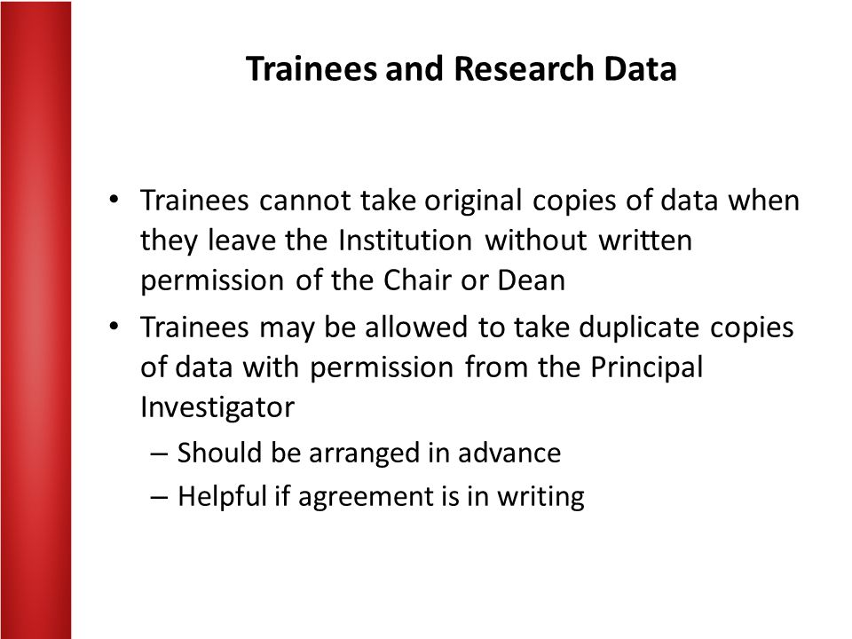 Trainees and Research Data Trainees cannot take original copies of data when they leave the Institution without written permission of the Chair or Dean Trainees may be allowed to take duplicate copies of data with permission from the Principal Investigator – Should be arranged in advance – Helpful if agreement is in writing