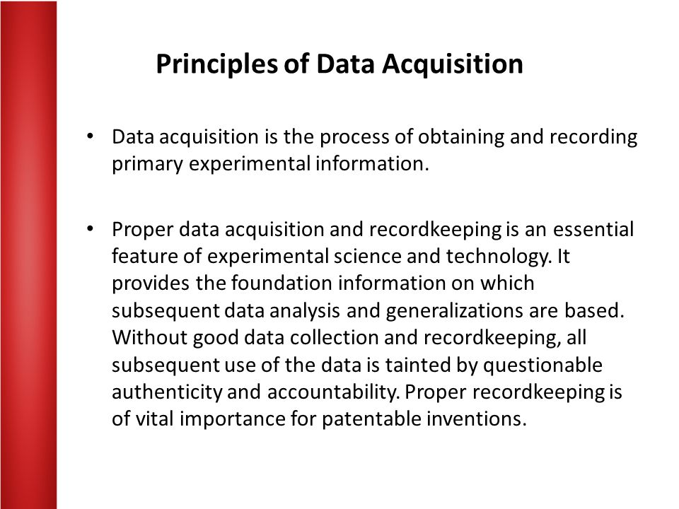 Principles of Data Acquisition Data acquisition is the process of obtaining and recording primary experimental information.