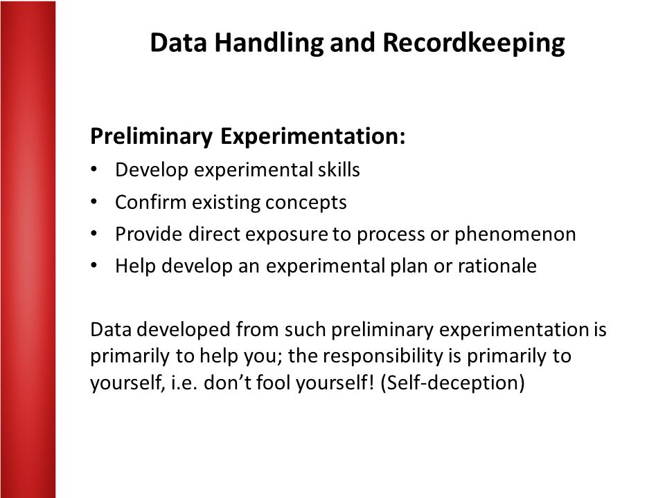 Data Handling and Recordkeeping Preliminary Experimentation: Develop experimental skills Confirm existing concepts Provide direct exposure to process or phenomenon Help develop an experimental plan or rationale Data developed from such preliminary experimentation is primarily to help you; the responsibility is primarily to yourself, i.e.