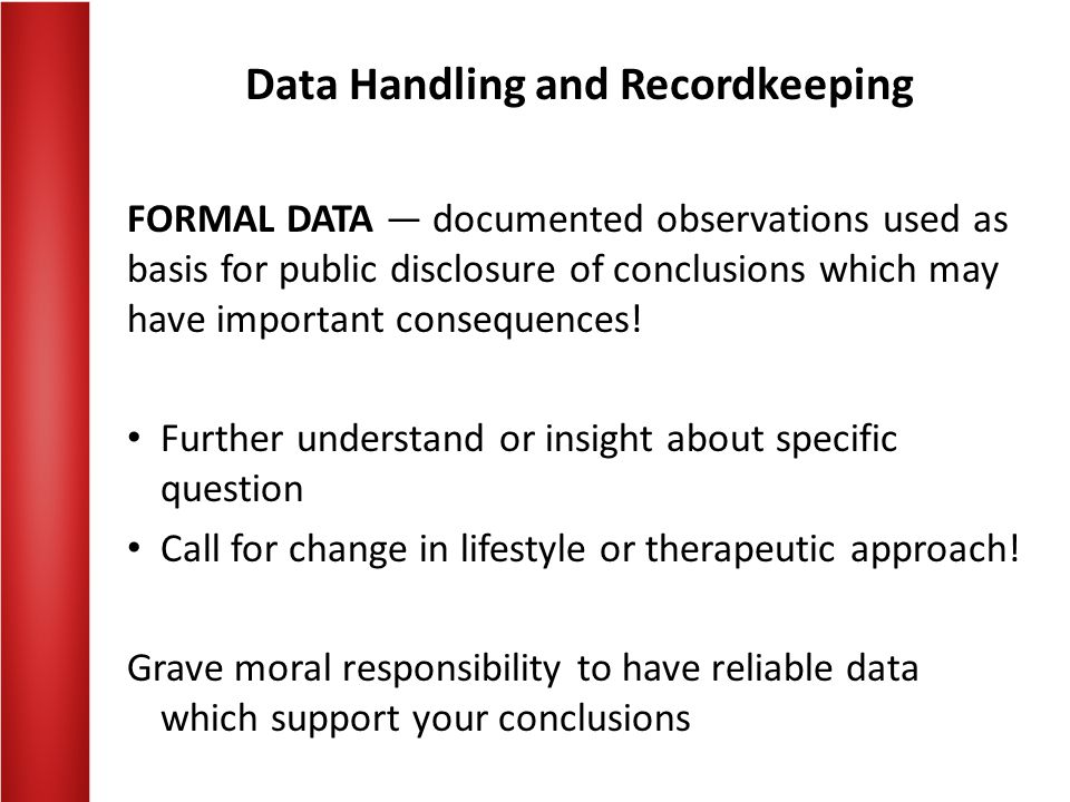 Data Handling and Recordkeeping Systematic and Designed Observation: Purely observational — requires no direct intervention Prospective study design Retrospective analysis of existing information Experimentation — involves some intervention to observe process or phenomenon to Allow for more precise measurement Gain access to information Test responses to a perturbation Determine limits, etc.