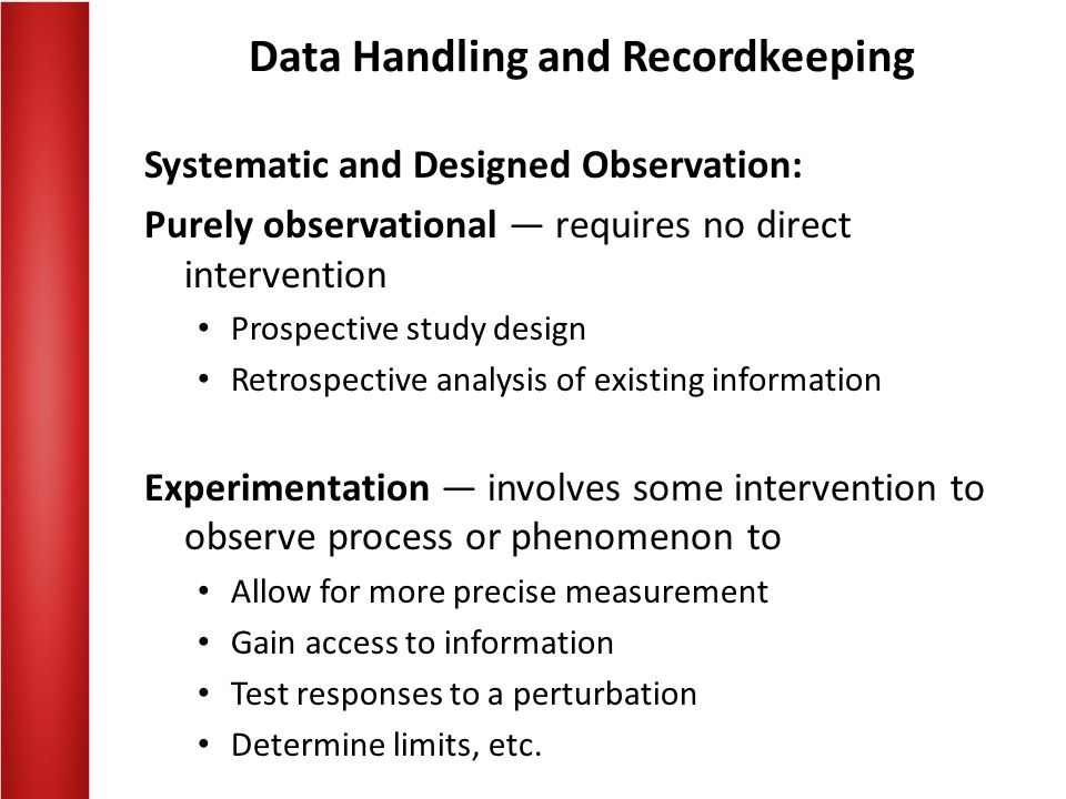 Data Handling and Recordkeeping EXPERIMENTATION — the process of performing a deliberate controlled intervention in order to obtain detailed or more complete information  To confirm or verify conclusions made by others  To provide new insights leading to new conclusions, further developments to hypothesis, advancement of concepts!