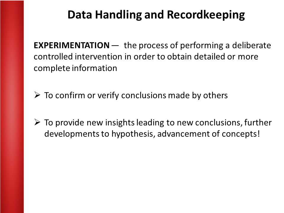 Data Handling and Recordkeeping EXPERIMENTATION — the process of performing a deliberate controlled intervention in order to obtain detailed or more complete information  To confirm or verify conclusions made by others  To provide new insights leading to new conclusions, further developments to hypothesis, advancement of concepts!