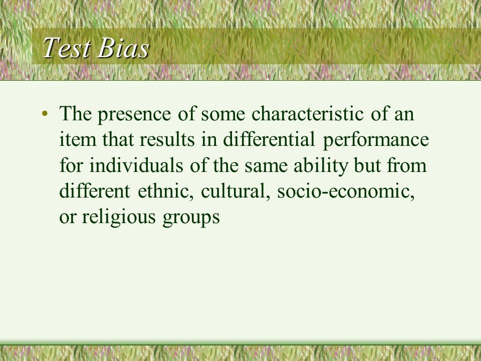 Test Bias The presence of some characteristic of an item that results in differential performance for individuals of the same ability but from different ethnic, cultural, socio-economic, or religious groups