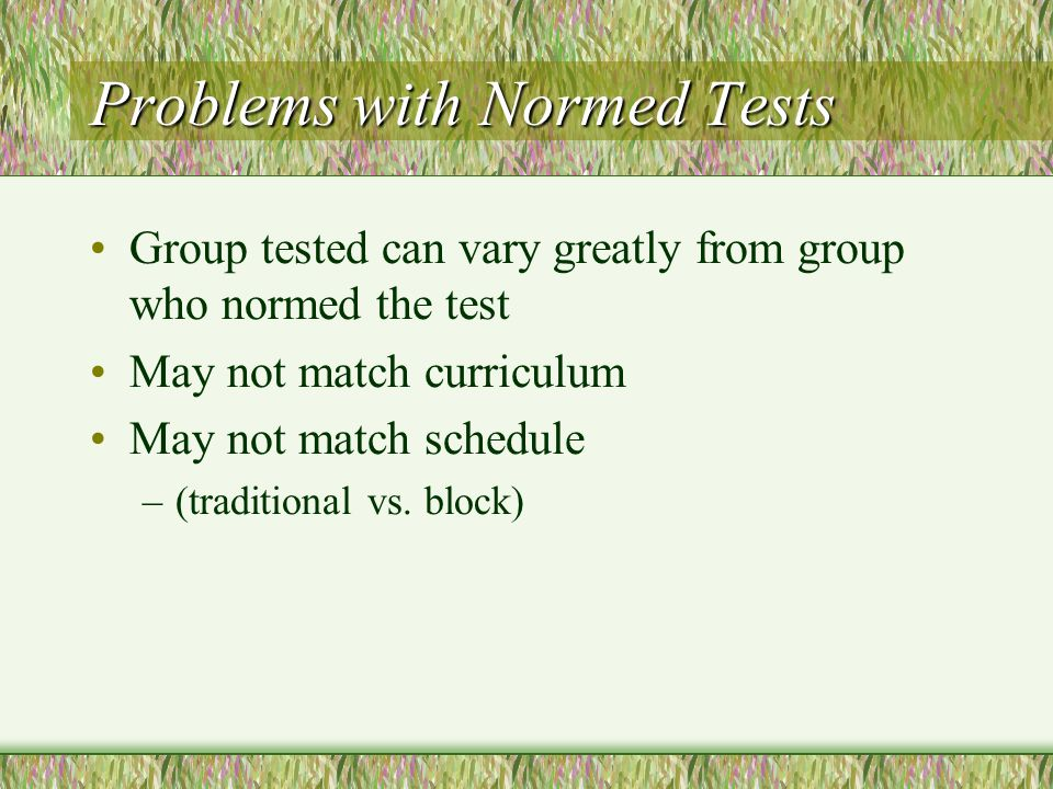 Problems with Normed Tests Group tested can vary greatly from group who normed the test May not match curriculum May not match schedule –(traditional vs.