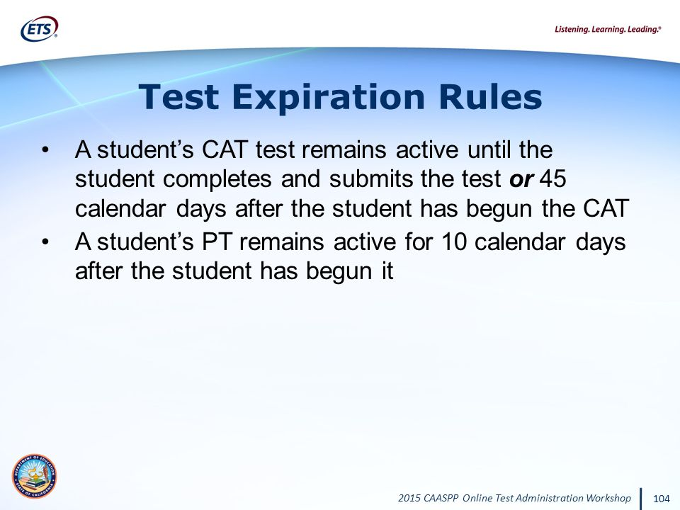 2015 CAASPP Online Test Administration Workshop 104 Test Expiration Rules A student's CAT test remains active until the student completes and submits