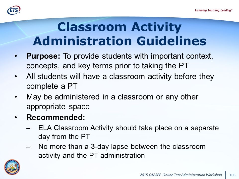 2015 CAASPP Online Test Administration Workshop 105 Classroom Activity Administration Guidelines Purpose: To provide students with important context,