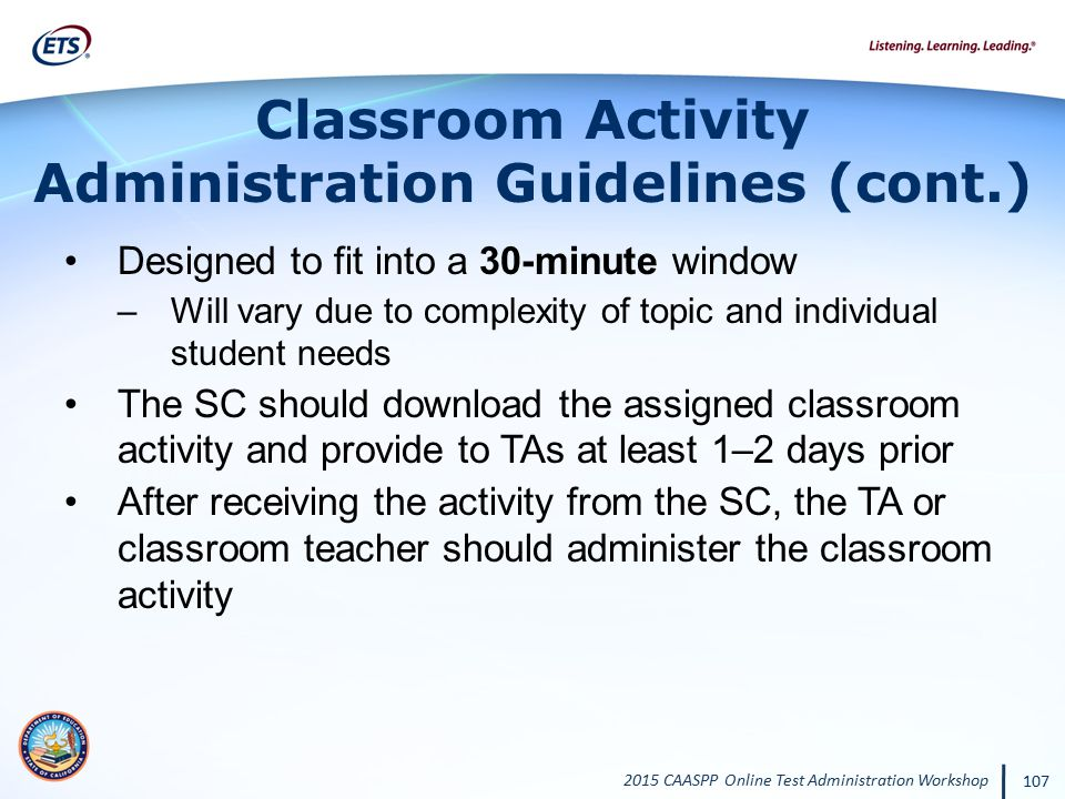 2015 CAASPP Online Test Administration Workshop 107 Classroom Activity Administration Guidelines (cont.) Designed to fit into a 30-minute window –Will
