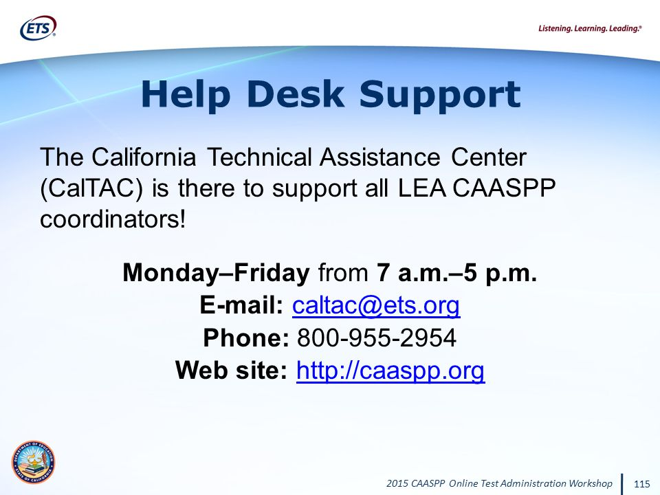 2015 CAASPP Online Test Administration Workshop 115 Help Desk Support The California Technical Assistance Center (CalTAC) is there to support all LEA