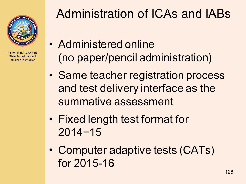 TOM TORLAKSON State Superintendent of Public Instruction Administration of ICAs and IABs Administered online (no paper/pencil administration) Same tea