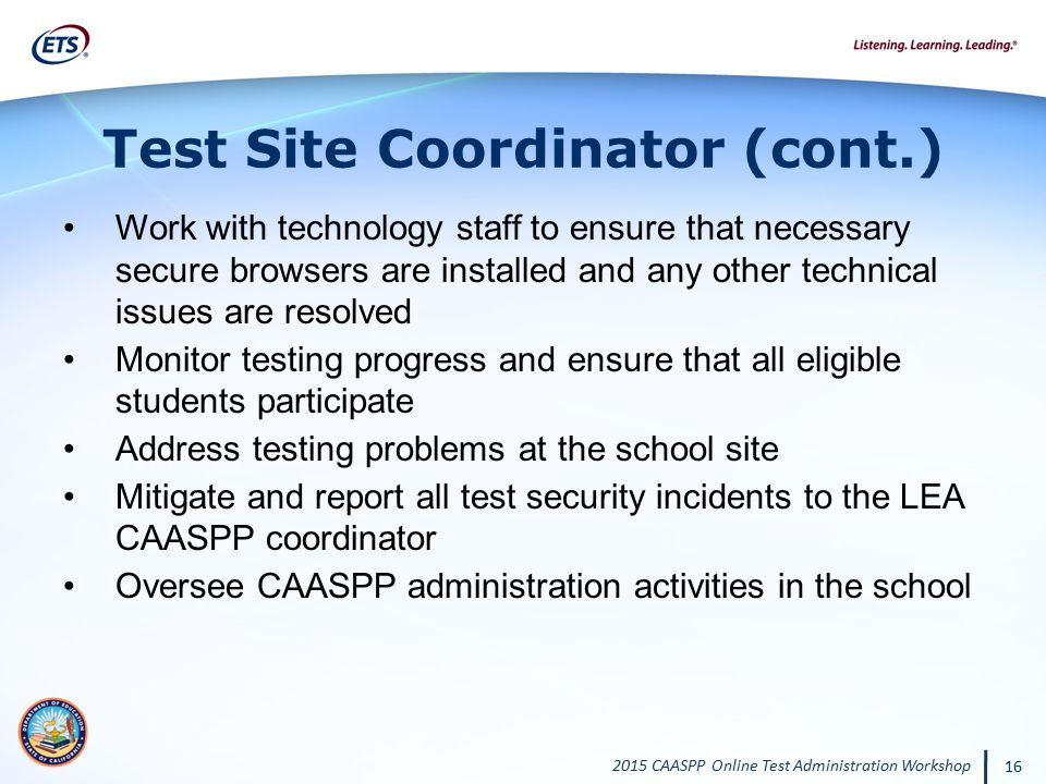 2015 CAASPP Online Test Administration Workshop 16 Test Site Coordinator (cont.) Work with technology staff to ensure that necessary secure browsers a