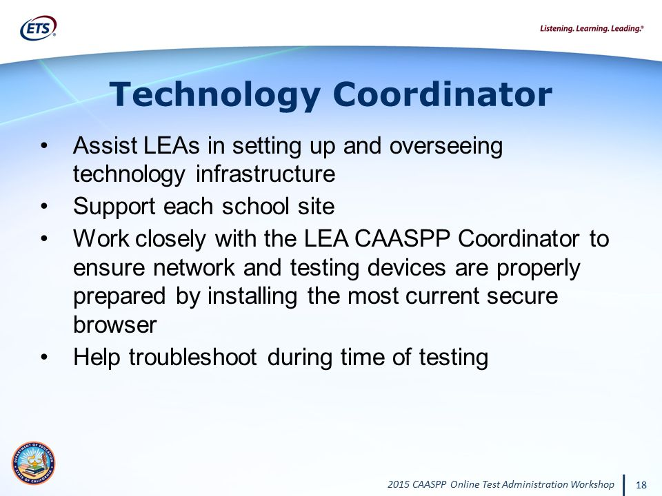 2015 CAASPP Online Test Administration Workshop 18 Technology Coordinator Assist LEAs in setting up and overseeing technology infrastructure Support e