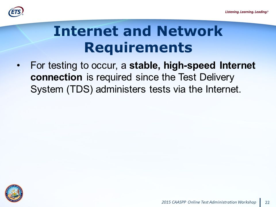 2015 CAASPP Online Test Administration Workshop 22 Internet and Network Requirements For testing to occur, a stable, high-speed Internet connection is
