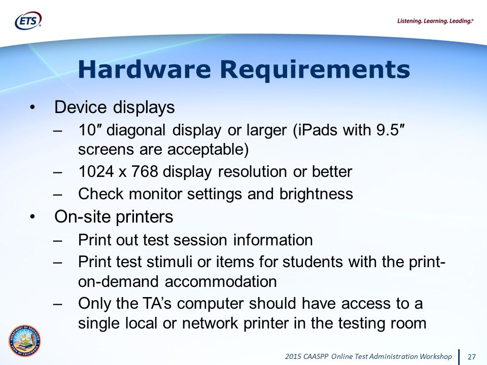 2015 CAASPP Online Test Administration Workshop 27 Hardware Requirements Device displays –10″ diagonal display or larger (iPads with 9.5″ screens are