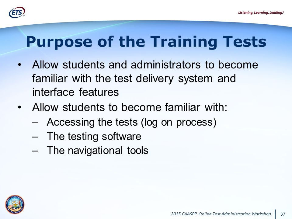 2015 CAASPP Online Test Administration Workshop 37 Purpose of the Training Tests Allow students and administrators to become familiar with the test de