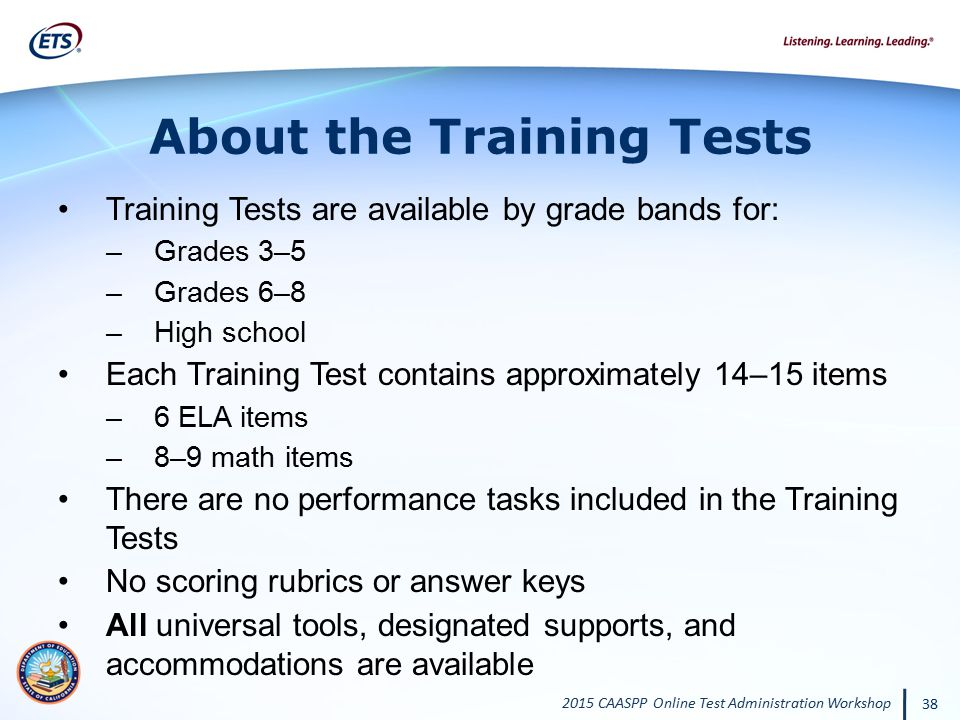 2015 CAASPP Online Test Administration Workshop 38 About the Training Tests Training Tests are available by grade bands for: –Grades 3–5 –Grades 6–8 –