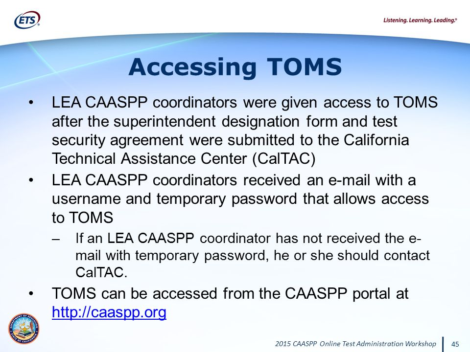2015 CAASPP Online Test Administration Workshop 45 Accessing TOMS LEA CAASPP coordinators were given access to TOMS after the superintendent designati