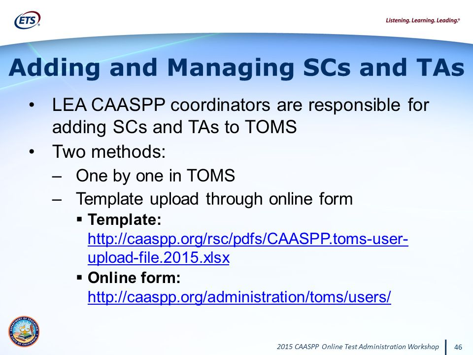 2015 CAASPP Online Test Administration Workshop 46 Adding and Managing SCs and TAs LEA CAASPP coordinators are responsible for adding SCs and TAs to T