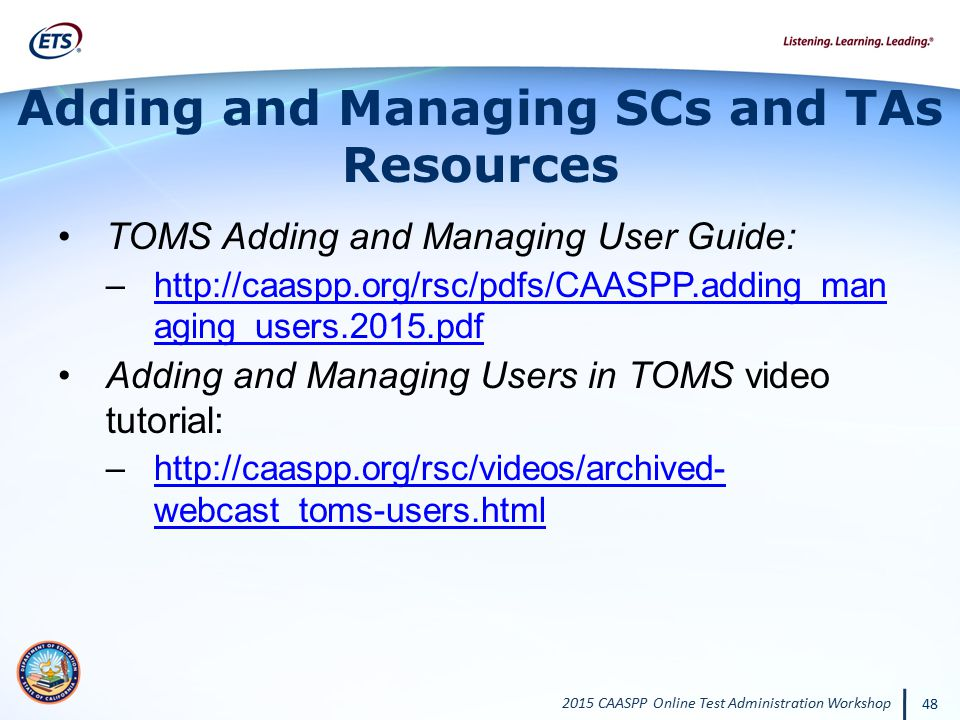 2015 CAASPP Online Test Administration Workshop 48 Adding and Managing SCs and TAs Resources TOMS Adding and Managing User Guide: –http://caaspp.org/r