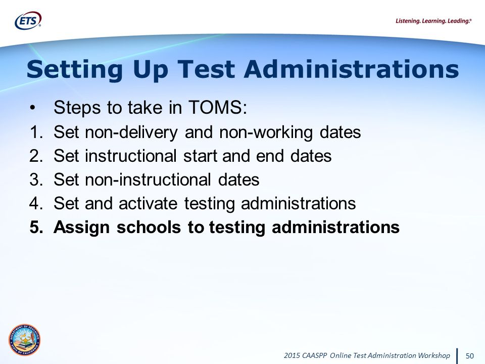 2015 CAASPP Online Test Administration Workshop 50 Setting Up Test Administrations Steps to take in TOMS: 1.Set non-delivery and non-working dates 2.S
