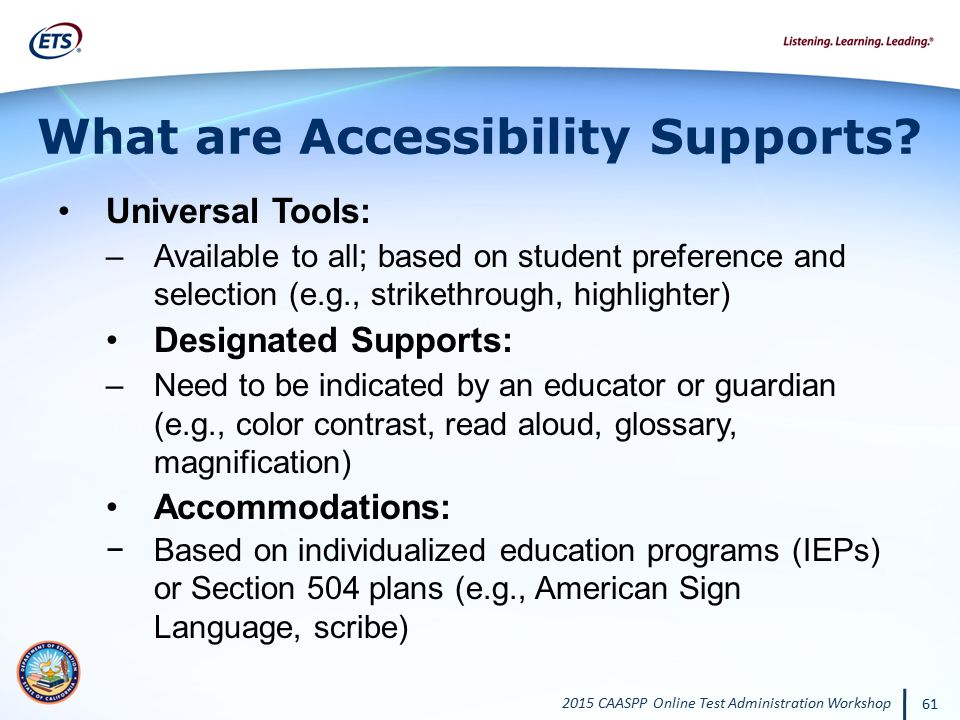 2015 CAASPP Online Test Administration Workshop 61 What are Accessibility Supports? Universal Tools: –Available to all; based on student preference an