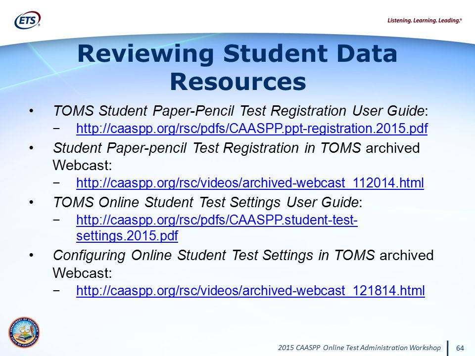 2015 CAASPP Online Test Administration Workshop 64 Reviewing Student Data Resources TOMS Student Paper-Pencil Test Registration User Guide: −http://ca