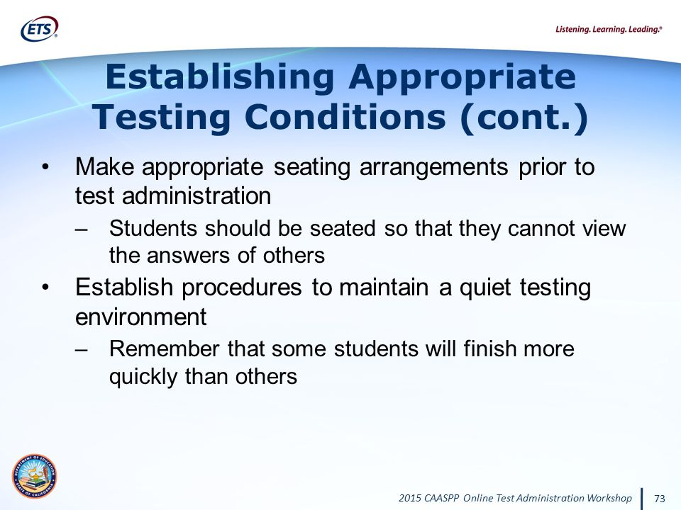 2015 CAASPP Online Test Administration Workshop 73 Establishing Appropriate Testing Conditions (cont.) Make appropriate seating arrangements prior to