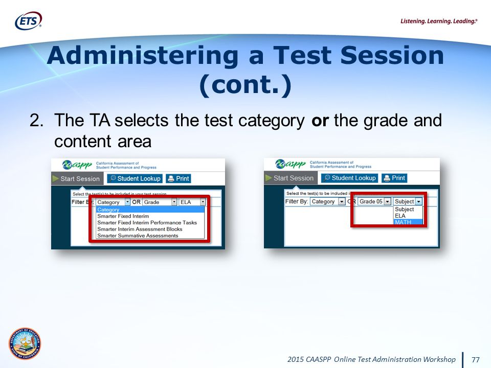 2015 CAASPP Online Test Administration Workshop 77 Administering a Test Session (cont.) 2.The TA selects the test category or the grade and content ar