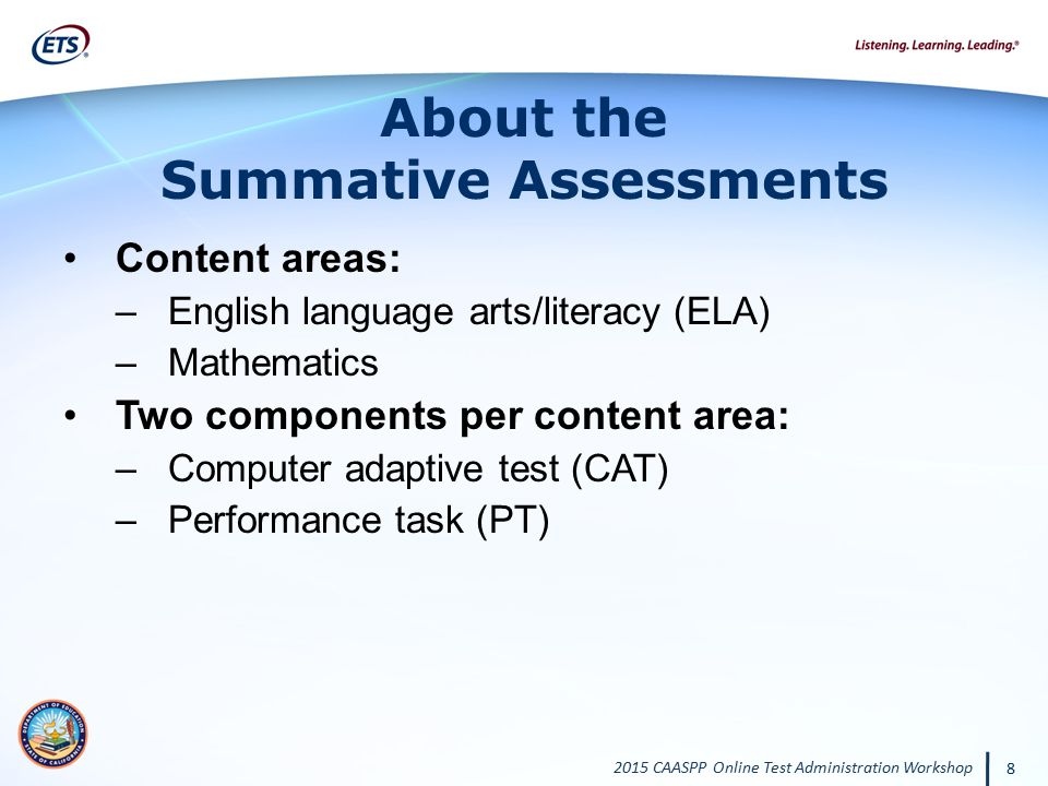 2015 CAASPP Online Test Administration Workshop 8 About the Summative Assessments Content areas: –English language arts/literacy (ELA) –Mathematics Tw