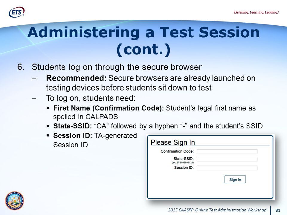 2015 CAASPP Online Test Administration Workshop 81 Administering a Test Session (cont.) 6.Students log on through the secure browser –Recommended: Sec