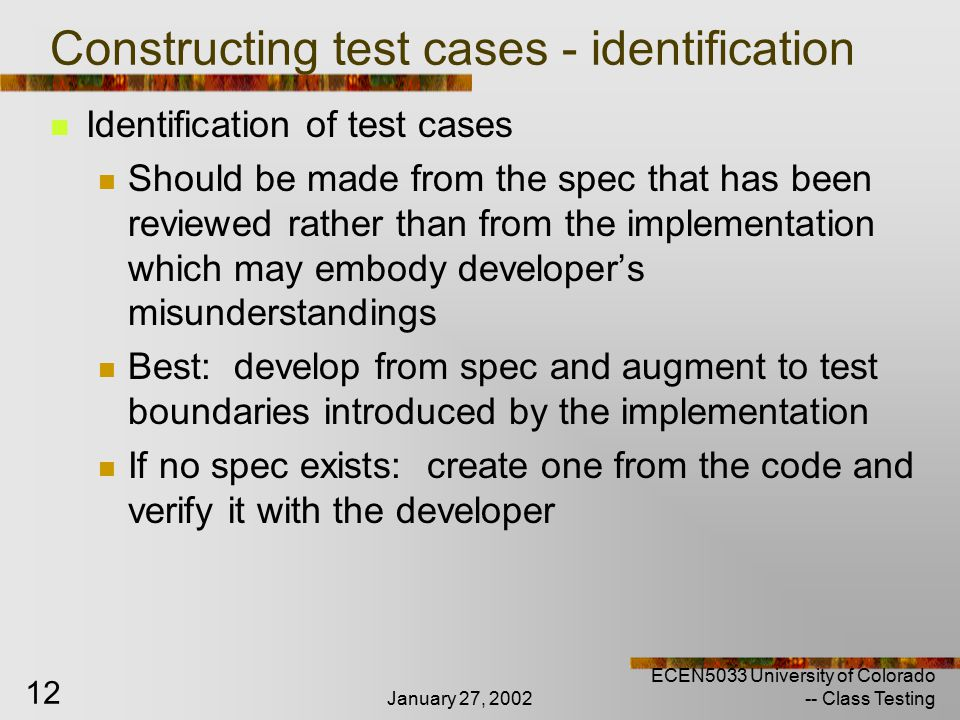 January 27, 2002 ECEN5033 University of Colorado -- Class Testing 12 Constructing test cases - identification Identification of test cases Should be made from the spec that has been reviewed rather than from the implementation which may embody developer's misunderstandings Best: develop from spec and augment to test boundaries introduced by the implementation If no spec exists: create one from the code and verify it with the developer
