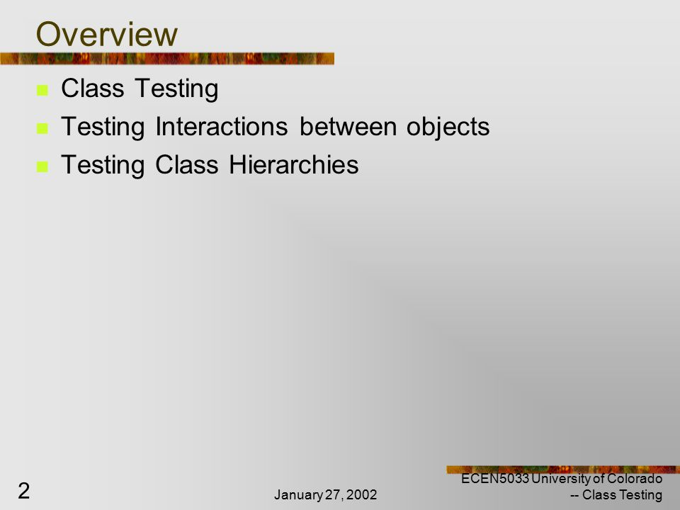January 27, 2002 ECEN5033 University of Colorado -- Class Testing 43 Testing Collaborator Classes More complex than testing collection or primitive For example, if certain objects must be passed as parameters to a constructor, we can not test the constructor or the instance that requests the services of the constructor without ensuring there are instances of the objects to be passed as parameters